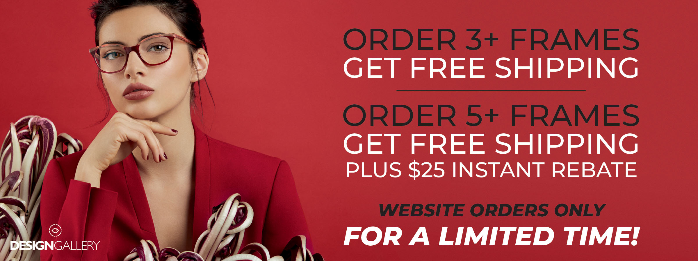 Order 5 frames, get free shipping plus $25 instant rebate & Website orders only FOR A LIMITED TIME!